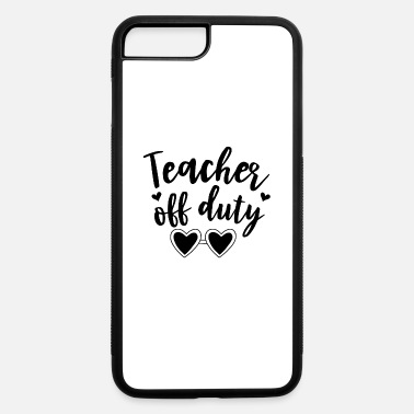 Teacher Off Duty Teacher off duty - iPhone 7 & 8 Plus Case