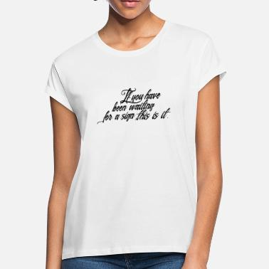 Waiting For A Sign If you have waiting for a sign this is it - Women's Loose Fit T-Shirt