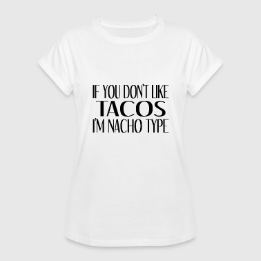 Breast Puns If You Don't Like Tacos I'm Nacho Type - Women's Relaxed Fit T-Shirt