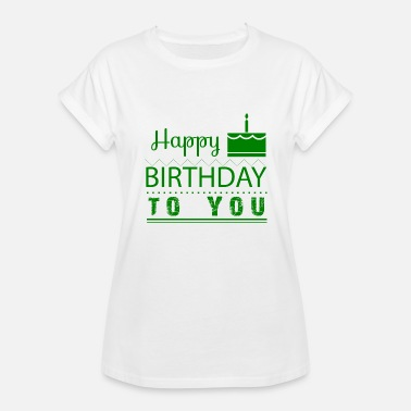 Happy Birthday To You Born In GIFT - HAPPY BIRTHDAY TO YOU GREEN - Women's Relaxed Fit T-Shirt