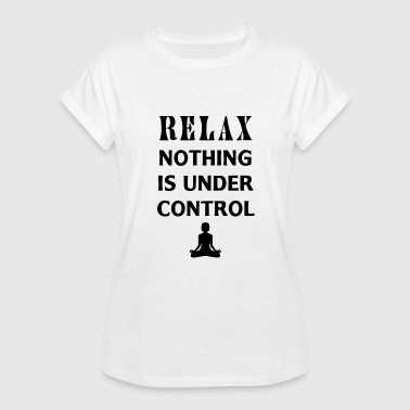 relax nothing is under control - Women's Relaxed Fit T-Shirt