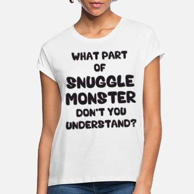 Snuggle What Part of Snuggle Monster Don't You Understand? - Women's Loose Fit T-Shirt