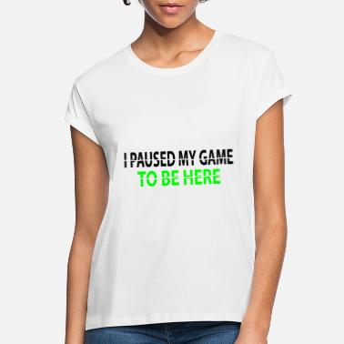 The Gameslave I paused my game to be here - Women's Loose Fit T-Shirt