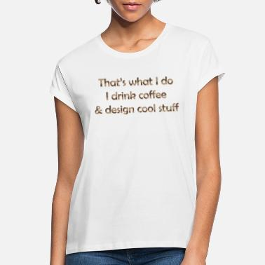 That's What I Do Drink Coffee & Design Cool Stuff - Women's Loose Fit T-Shirt