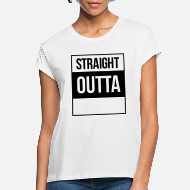 Straight Outta straight outta - Women's Loose Fit T-Shirt