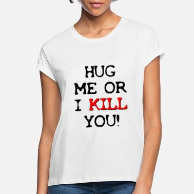 Satire Hug Me Or I Kill You ! Irony / Sarcasm Shirt Gift - Women's Loose Fit T-Shirt