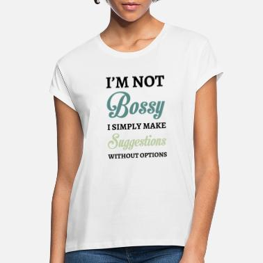 Bossy I'm Not Bossy I Simply Make Suggestions Without - Women's Loose Fit T-Shirt