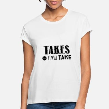 Take Takes out it will take - Women's Loose Fit T-Shirt