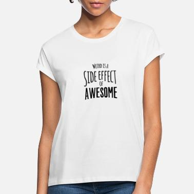 Awesome Weird is a side effect of awesome - Women's Loose Fit T-Shirt