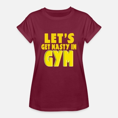 Get Nasty FITNESS MOTIVATION - LETS GET NASTY IN GYM - Women's Relaxed Fit T-Shirt