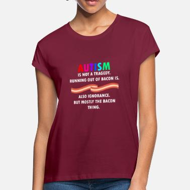 Bacon Autism is not tragedy, running our of bacon is - Women's Loose Fit T-Shirt