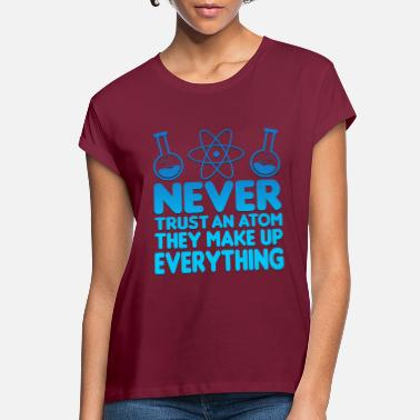 Atom SCIENCE ATOM FUNNY TEE - Never Trust An Atom They Make Up Everything - Women's Loose Fit T-Shirt