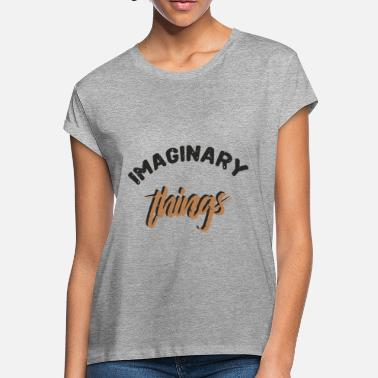 Imaginary Imaginary Things - Women's Loose Fit T-Shirt