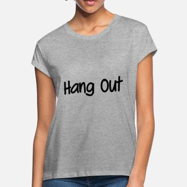 Hang Out Hang out - Women's Loose Fit T-Shirt