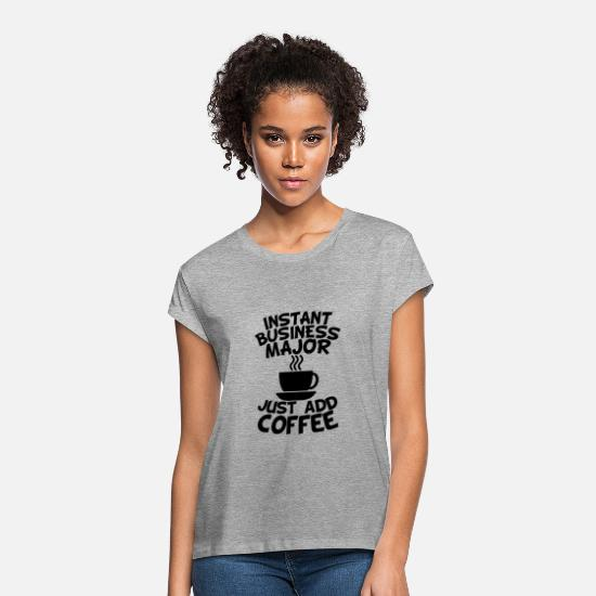 Business T-Shirts - Instant Business Major Just Add Coffee - Women's Loose Fit T-Shirt heather gray