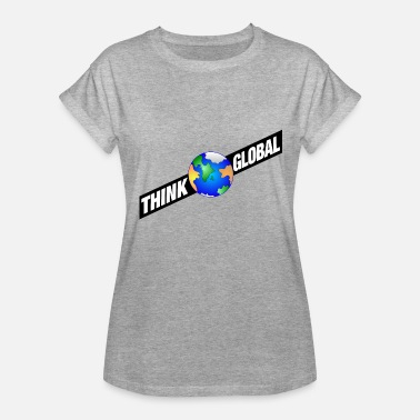 Think Globally think global - Women's Relaxed Fit T-Shirt