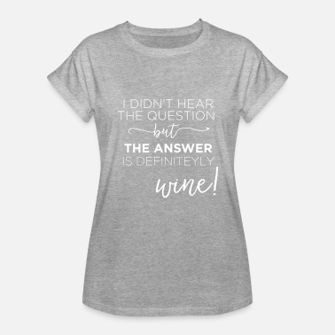 Wine Is The Answer The Answer is Wine - Women's Relaxed Fit T-Shirt