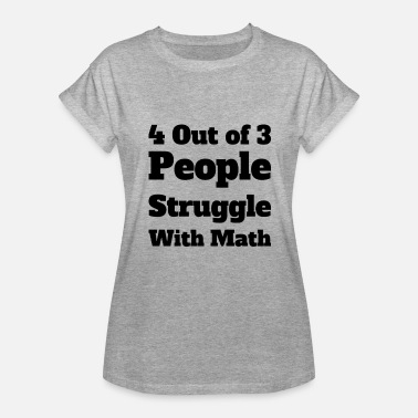Dope Math 4 Out of 3 People Struggle With Math - Women's Relaxed Fit T-Shirt