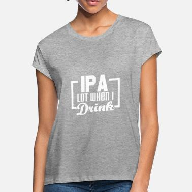 Craft Beer IPA lot when I drink - Craft beer - Women's Loose Fit T-Shirt