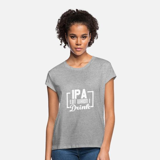 Beer T-Shirts - IPA lot when I drink - Craft beer - Women's Loose Fit T-Shirt heather gray