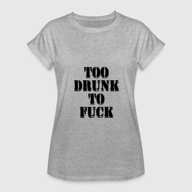 Drunk And Fuck TOO DRUNK TO FUCK - Women's Relaxed Fit T-Shirt