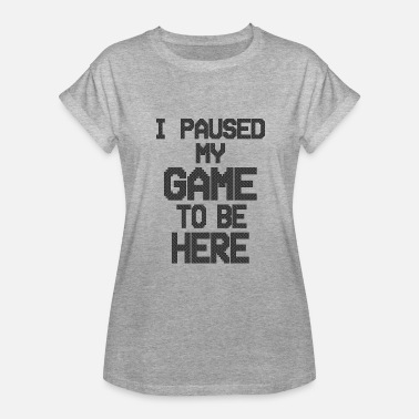 I paused my game to be here 2 - Women's Relaxed Fit T-Shirt