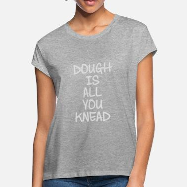 Knead Dough Is All You Knead - Women's Loose Fit T-Shirt