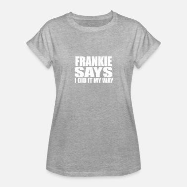 Frankie Says Frankie Says - Women's Relaxed Fit T-Shirt