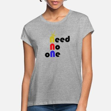 need no one - Women's Loose Fit T-Shirt
