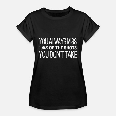 You Miss 100% You Always Miss 100% Of The Shots - Women's Relaxed Fit T-Shirt