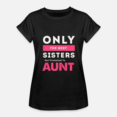 Best Sisters Get Promoted To Aunt New Aunt Gift Only The Best Sisters Get Promoted To Aunt Design - Women's Relaxed Fit T-Shirt