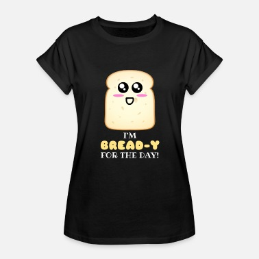 Cute Bread I'm Bread y For The Day Cute Bread Pun - Women's Relaxed Fit T-Shirt
