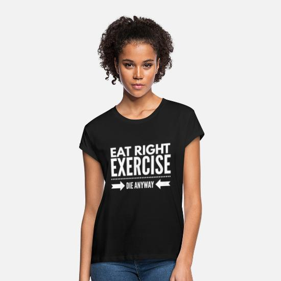 Die T-Shirts - Eat right exercise die anyway - Women's Loose Fit T-Shirt black