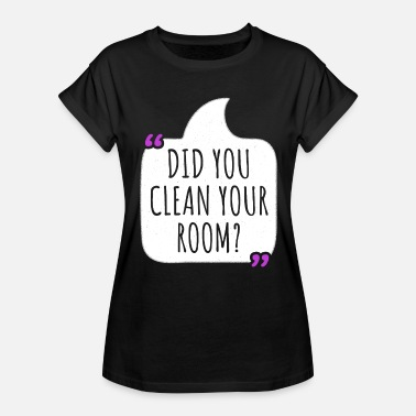 Clean What You Do Did you clean your room Mother's Day T-shirt - Women's Relaxed Fit T-Shirt