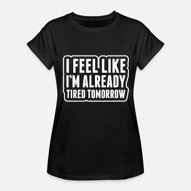 I Already Feel Tired Tomorrow I Feel Like Im Already Tired Tomorrow - Women's Relaxed Fit T-Shirt