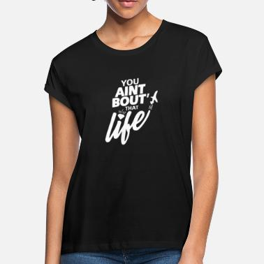 You Aint Bout That Life You Aint Bout That Life - Women's Loose Fit T-Shirt