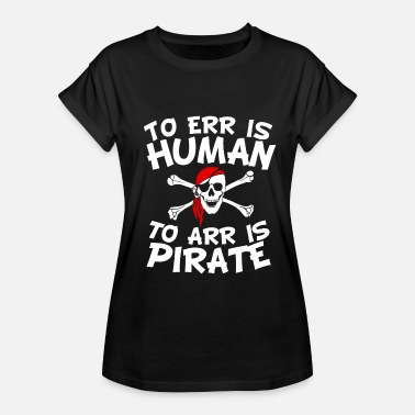 To Arr Is Pirate To Err Is Human To Arr Is Pirate - Women's Relaxed Fit T-Shirt
