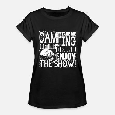 Take Me Camping Take Me Camping Get Me Drunk -Enjoy The Show Shirt - Women's Relaxed Fit T-Shirt