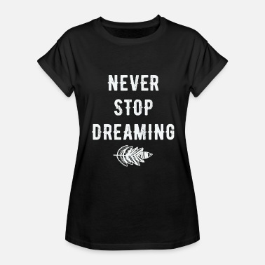 Never Stop Dreaming Dreaming - Never stop dreaming - Women's Relaxed Fit T-Shirt