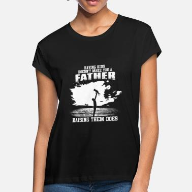 Porn Fathers Day Fathers Day - Raising kids makes you a father - Women's Loose Fit T-Shirt
