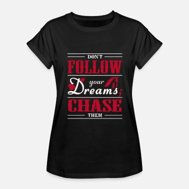 Tangerine Dream Dream - Don't Follow Your Dreams; Chase Them - Women's Relaxed Fit T-Shirt