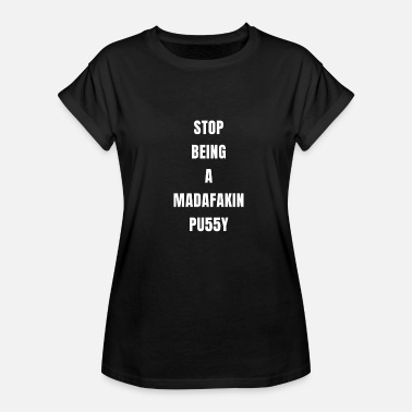 Sex Gangster STOP BEING A MADAFAKIN PU55Y Humor Provokation - Women's Relaxed Fit T-Shirt