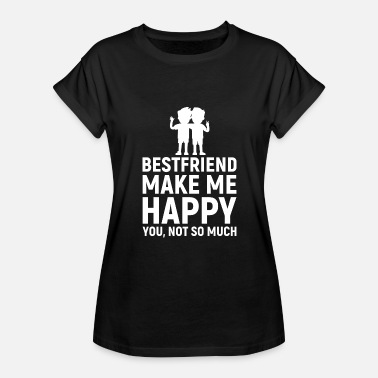 Dope Best Friend Best friend Make Me Happy You not so much - Women's Relaxed Fit T-Shirt