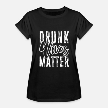 Drunk Drunk Wives Matter | Funny Clothing - Women's Relaxed Fit T-Shirt