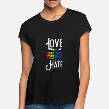 Terrible Gay Pride Love Is A Terrible Thing To Hate - Women's Loose Fit T-Shirt
