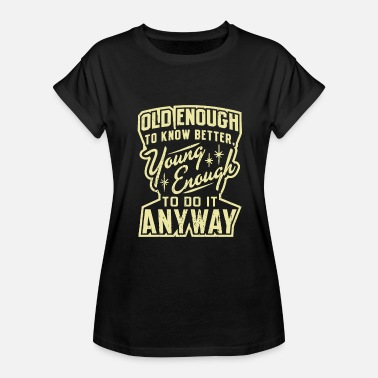 Too Old To Die Young Old Enough Young Enough - Women's Relaxed Fit T-Shirt