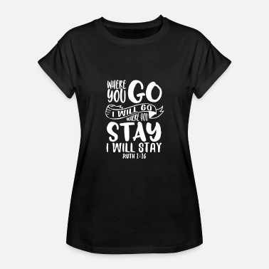 Ruth 1 16 Where you go I will go... Ruth 1:16 - Women's Relaxed Fit T-Shirt
