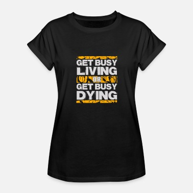 Get Busy Living New Design Get busy living or get busy dying - Women's Relaxed Fit T-Shirt