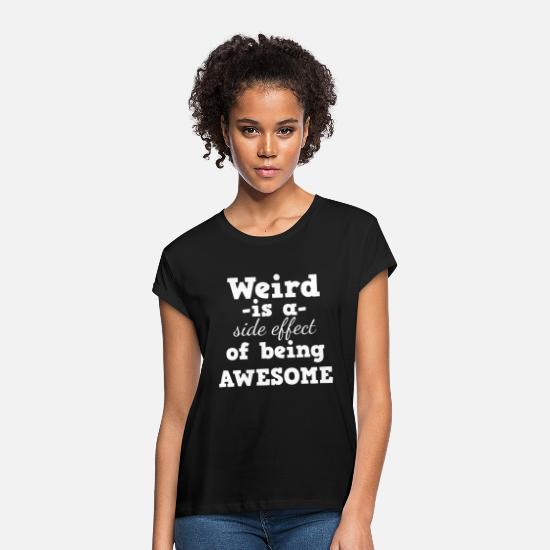 Cool T-Shirts - Weird - Weird is a side effect of being awesome - Women's Loose Fit T-Shirt black