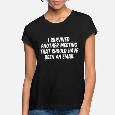 Meeting I survived another meeting that should have been a - Women's Loose Fit T-Shirt